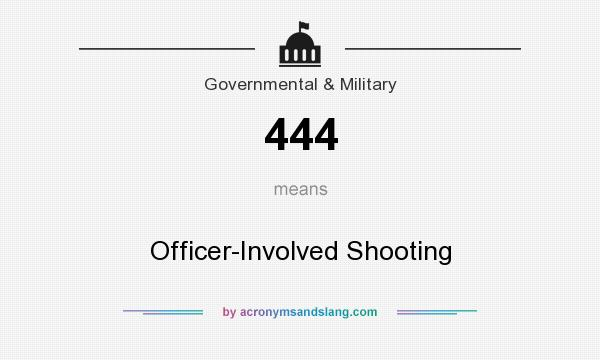 What does 444 mean? It stands for Officer-Involved Shooting