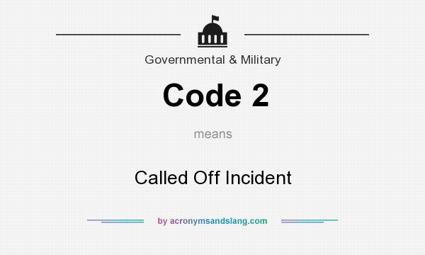 What does Code 2 mean? It stands for Called Off Incident