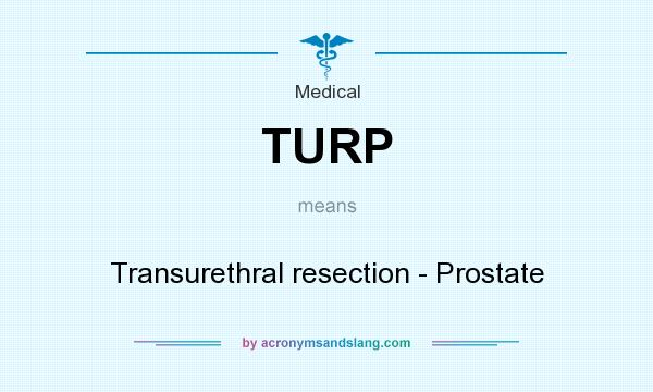 What does TURP mean? It stands for Transurethral resection - Prostate