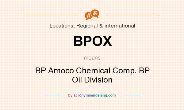 What does BPOX mean? It stands for BP Amoco Chemical Comp. BP Oil Division