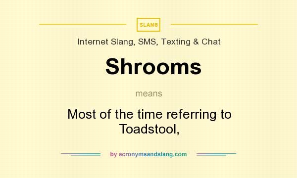 What does Shrooms mean? It stands for Most of the time referring to Toadstool,