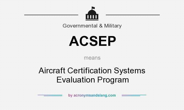 What does ACSEP mean? It stands for Aircraft Certification Systems Evaluation Program
