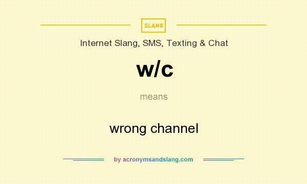 What does w/c mean? It stands for wrong channel