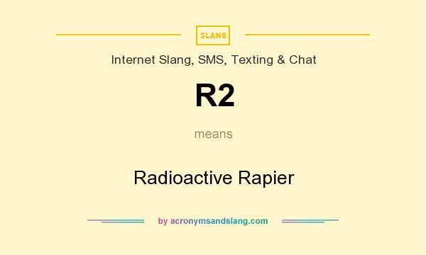 What does R2 mean? It stands for Radioactive Rapier