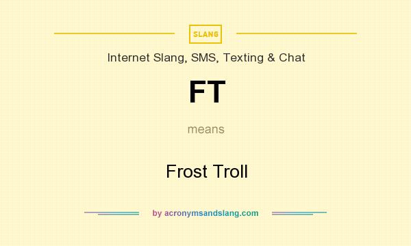 What does FT mean? It stands for Frost Troll