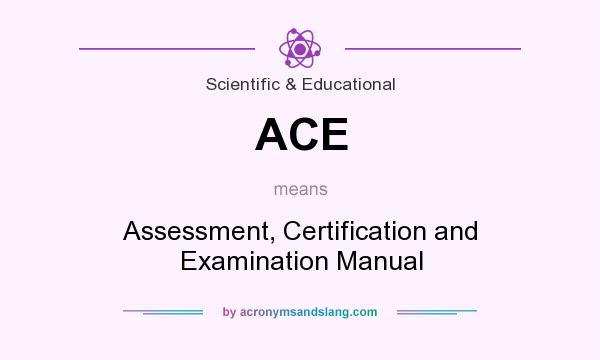 What does ACE mean? It stands for Assessment, Certification and Examination Manual