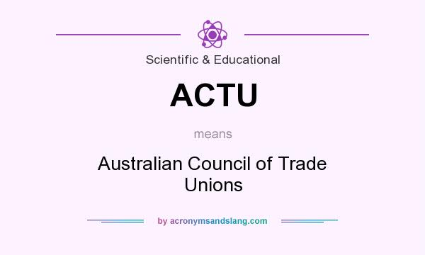 What does ACTU mean? It stands for Australian Council of Trade Unions