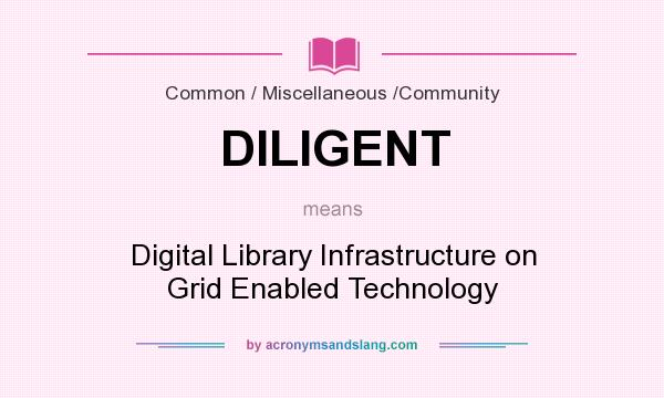 What Does DILIGENT Mean?   Definition Of DILIGENT   DILIGENT Stands For  Digital Library Infrastructure On Grid Enabled Technology. By  AcronymsAndSlang.com