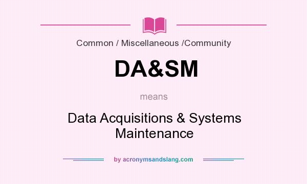 What does DA&SM mean? It stands for Data Acquisitions & Systems Maintenance