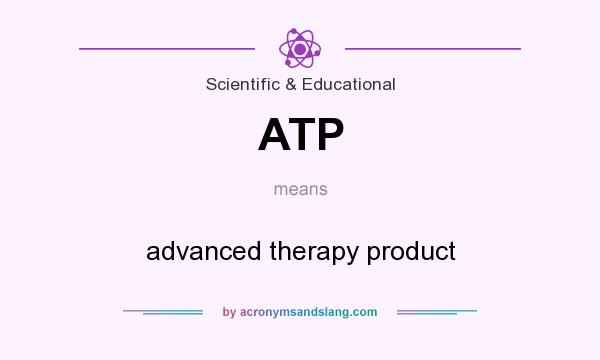 What does ATP mean? It stands for advanced therapy product