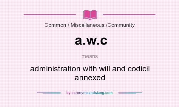 What does a.w.c mean? It stands for administration with will and codicil annexed