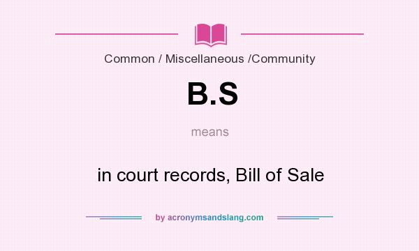 What does B.S mean? It stands for in court records, Bill of Sale
