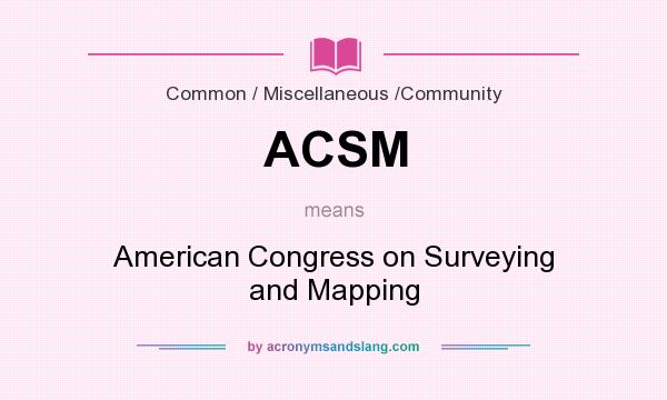 What does ACSM mean? It stands for American Congress on Surveying and Mapping
