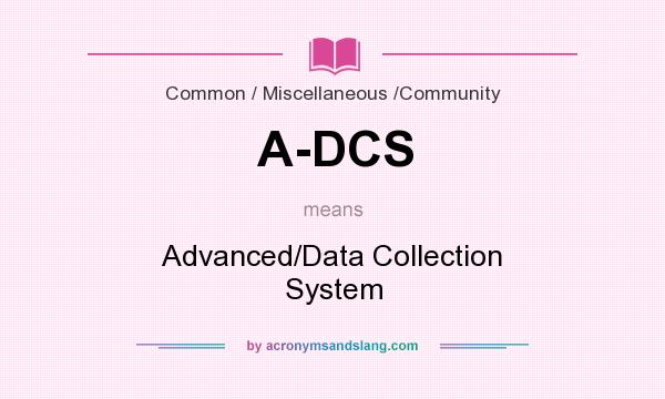 What does A-DCS mean? It stands for Advanced/Data Collection System