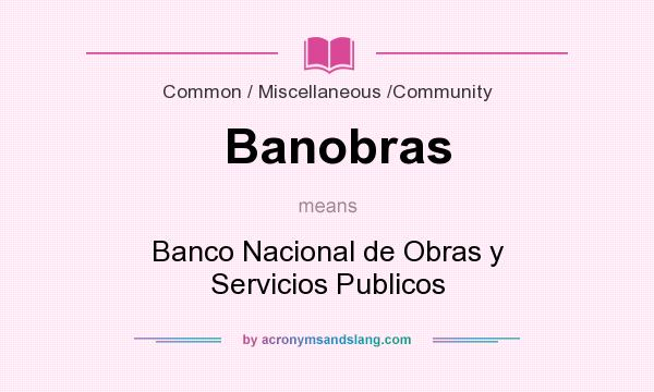 What does Banobras mean? It stands for Banco Nacional de Obras y Servicios Publicos