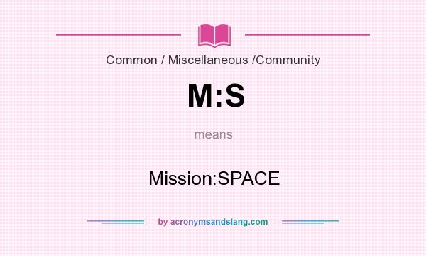 What does M:S mean? It stands for Mission:SPACE
