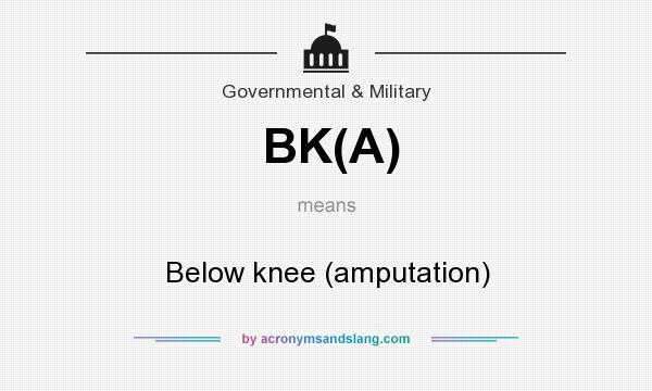What does BK(A) mean? It stands for Below knee (amputation)