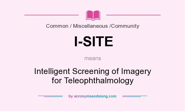 What does I-SITE mean? It stands for Intelligent Screening of Imagery for Teleophthalmology