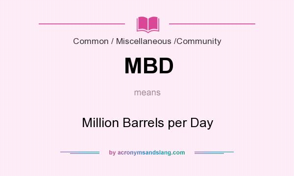 What does MBD mean? It stands for Million Barrels per Day