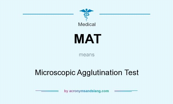 What does MAT mean? It stands for Microscopic Agglutination Test
