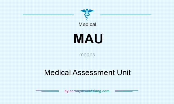 What does MAU mean? It stands for Medical Assessment Unit