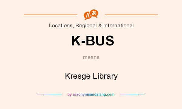 What does K-BUS mean? It stands for Kresge Library