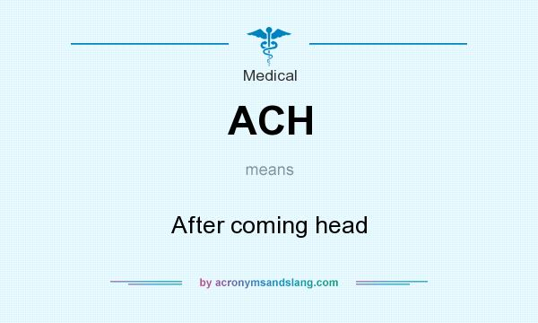 What does ACH mean? It stands for After coming head