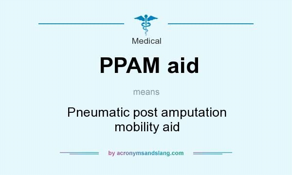 What does PPAM aid mean? It stands for Pneumatic post amputation mobility aid