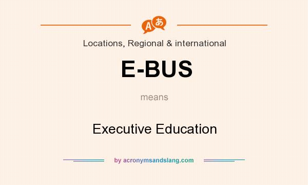 What does E-BUS mean? It stands for Executive Education