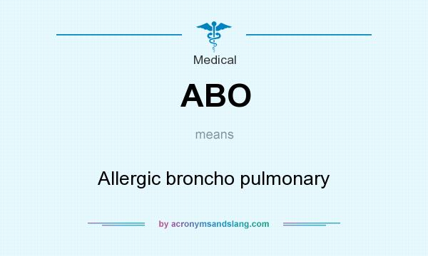 What does ABO mean? It stands for Allergic broncho pulmonary