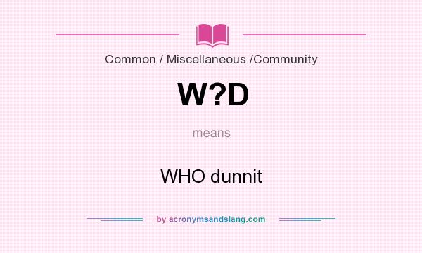 What does W?D mean? It stands for WHO dunnit