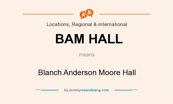 What does BAM HALL mean? It stands for Blanch Anderson Moore Hall