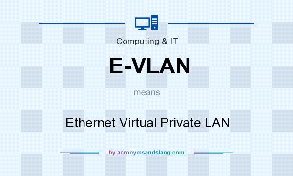 What does E-VLAN mean? It stands for Ethernet Virtual Private LAN