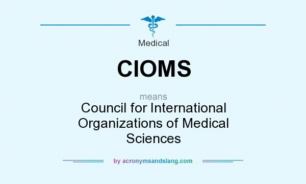 What does CIOMS mean? It stands for Council for International Organizations of Medical Sciences