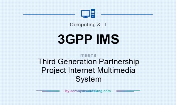 What does 3GPP IMS mean? It stands for Third Generation Partnership Project Internet Multimedia System