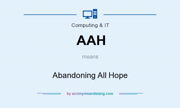 What does AAH mean? It stands for Abandoning All Hope