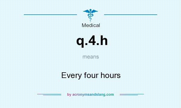 What does q.4.h mean? It stands for Every four hours