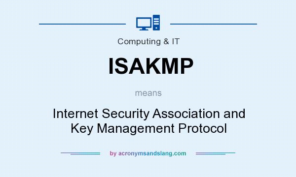What does ISAKMP mean? It stands for Internet Security Association and Key Management Protocol