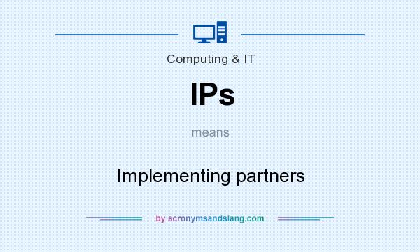 What does IPs mean? It stands for Implementing partners