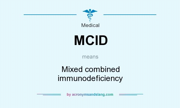 What does MCID mean? It stands for Mixed combined immunodeficiency