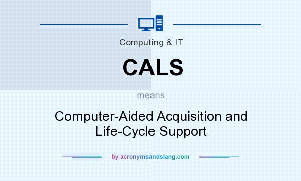 What does CALS mean? It stands for Computer-Aided Acquisition and Life-Cycle Support