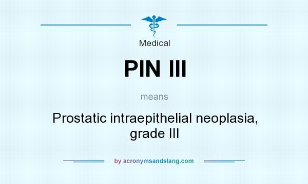 What does PIN III mean? It stands for Prostatic intraepithelial neoplasia, grade III