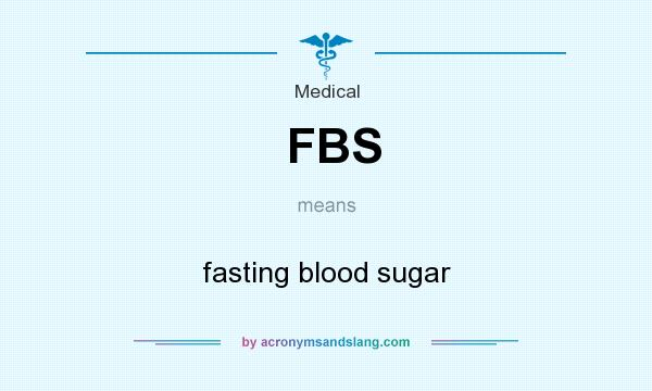 What does  FBS mean? It stands for fasting blood sugar