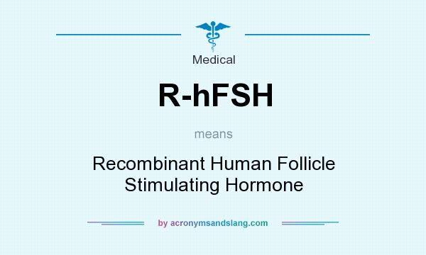 What does R-hFSH mean? It stands for Recombinant Human Follicle Stimulating Hormone
