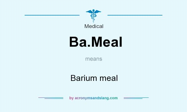 Definition Of Ba.Meal   Ba.Meal Stands For Barium Meal. By  AcronymsAndSlang.com  Ba Stands For