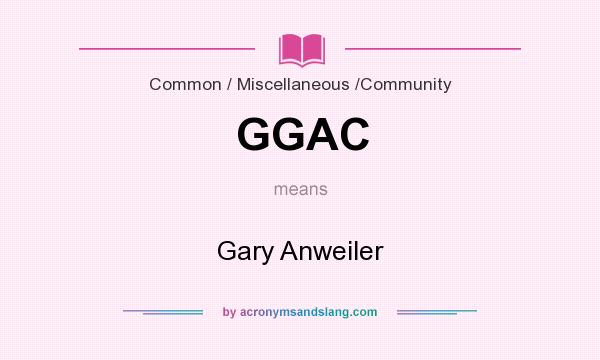What does GGAC mean? It stands for Gary Anweiler