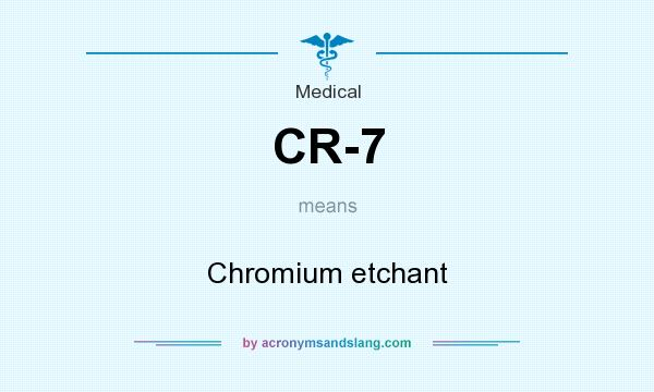 What does CR-7 mean? It stands for Chromium etchant