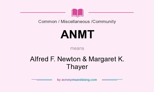 What does ANMT mean? It stands for Alfred F. Newton & Margaret K. Thayer