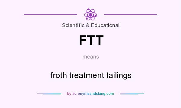 What does FTT mean? It stands for froth treatment tailings