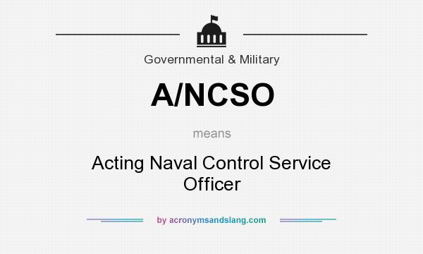 What does A/NCSO mean? It stands for Acting Naval Control Service Officer